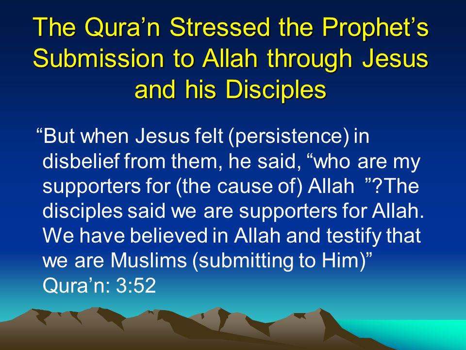 The Qura'n Stressed the Prophet's Submission to Allah through Jesus and his Disciples But when Jesus felt) persistence) in disbelief from them, he said, who are my supporters for (the cause of) Allah The disciples said we are supporters for Allah.