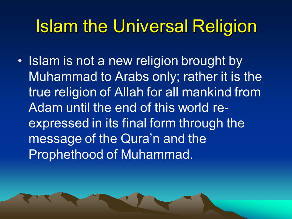 Islam the Universal Religion Islam is not a new religion brought by Muhammad to Arabs only; rather it is the true religion of Allah for all mankind from Adam until the end of this world re- expressed in its final form through the message of the Qura'n and the Prophethood of Muhammad.