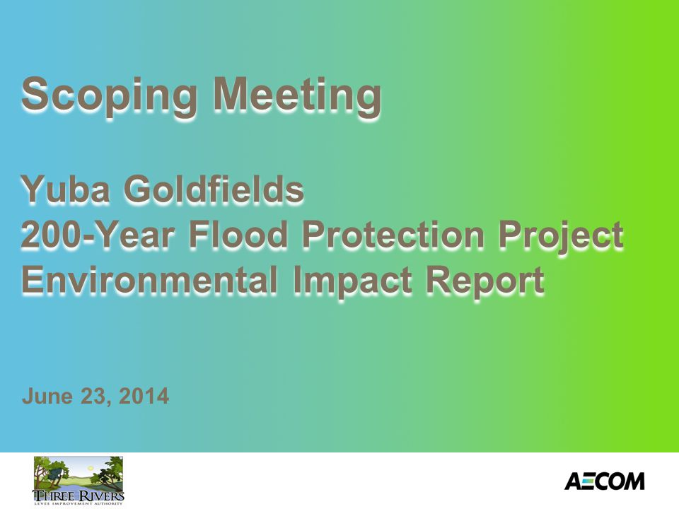 Scoping Meeting Yuba Goldfields 200-Year Flood Protection Project Environmental Impact Report June 23, 2014
