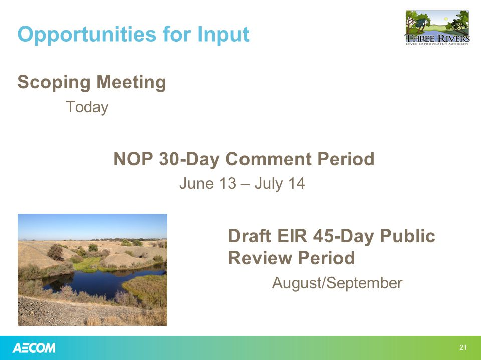 Opportunities for Input Scoping Meeting Today NOP 30-Day Comment Period June 13 – July 14 Draft EIR 45-Day Public Review Period August/September 21