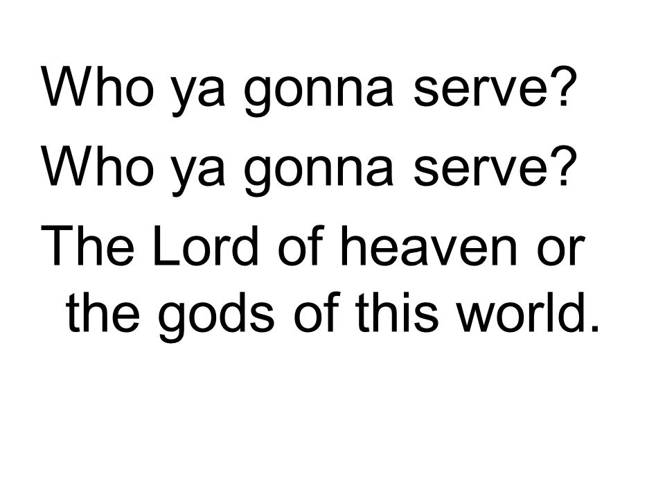 Who ya gonna serve The Lord of heaven or the gods of this world.