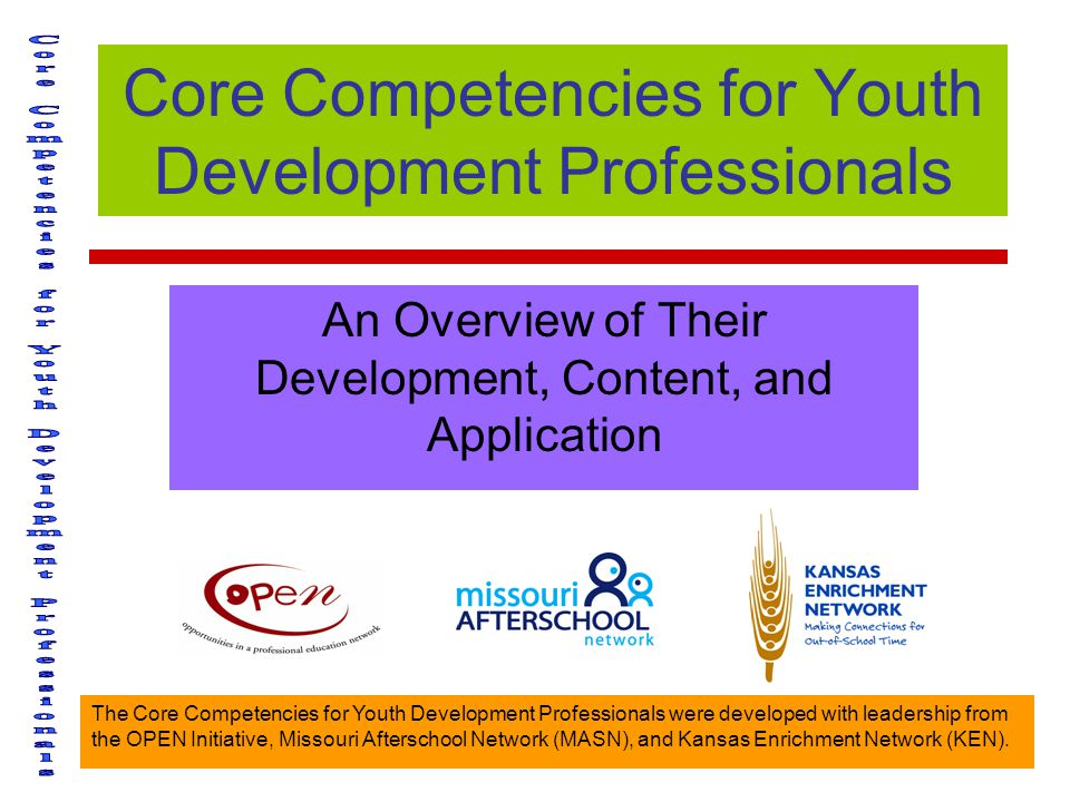 The Core Competencies for Youth Development Professionals were developed with leadership from the OPEN Initiative, Missouri Afterschool Network (MASN), and Kansas Enrichment Network (KEN).