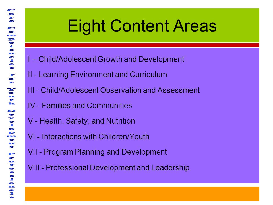 Eight Content Areas I – Child/Adolescent Growth and Development II - Learning Environment and Curriculum III - Child/Adolescent Observation and Assessment IV - Families and Communities V - Health, Safety, and Nutrition VI - Interactions with Children/Youth VII - Program Planning and Development VIII - Professional Development and Leadership
