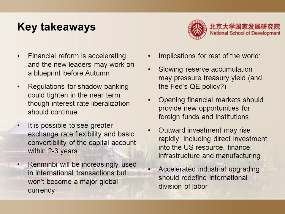 Key takeaways Implications for rest of the world: Slowing reserve accumulation may pressure treasury yield (and the Fed's QE policy ) Opening financial markets should provide new opportunities for foreign funds and institutions Outward investment may rise rapidly, including direct investment into the US resource, finance, infrastructure and manufacturing Accelerated industrial upgrading should redefine international division of labor Financial reform is accelerating and the new leaders may work on a blueprint before Autumn Regulations for shadow banking could tighten in the near term though interest rate liberalization should continue It is possible to see greater exchange rate flexibility and basic convertibility of the capital account within 2-3 years Renminbi will be increasingly used in international transactions but won't become a major global currency