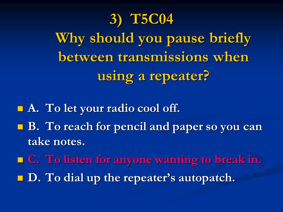 3) T5C04 Why should you pause briefly between transmissions when using a repeater.