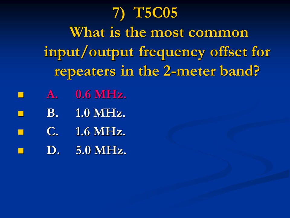 7) T5C05 What is the most common input/output frequency offset for repeaters in the 2-meter band.