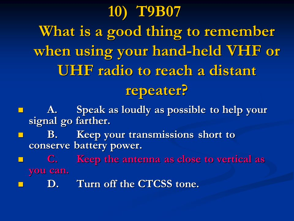 10) T9B07 What is a good thing to remember when using your hand-held VHF or UHF radio to reach a distant repeater.
