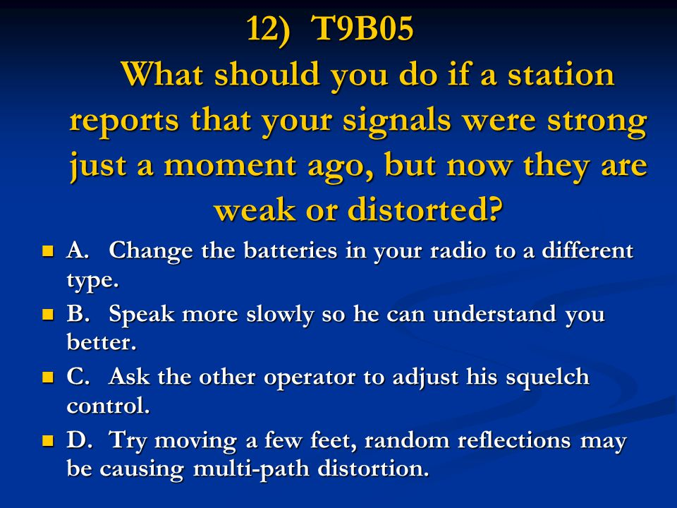 12) T9B05 What should you do if a station reports that your signals were strong just a moment ago, but now they are weak or distorted.