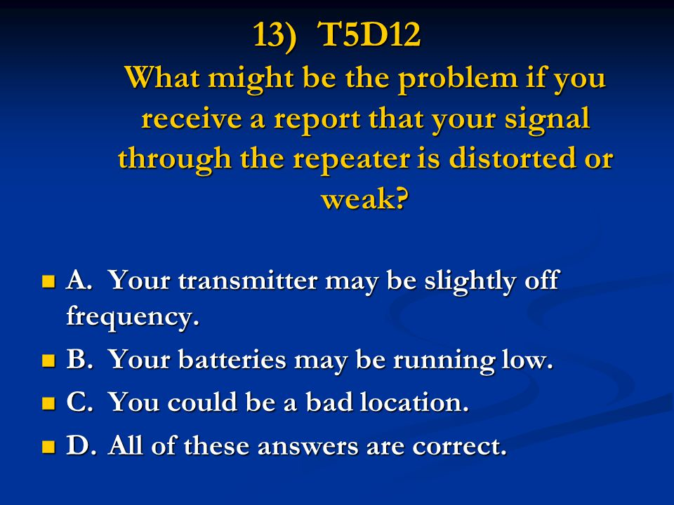 13) T5D12 What might be the problem if you receive a report that your signal through the repeater is distorted or weak.