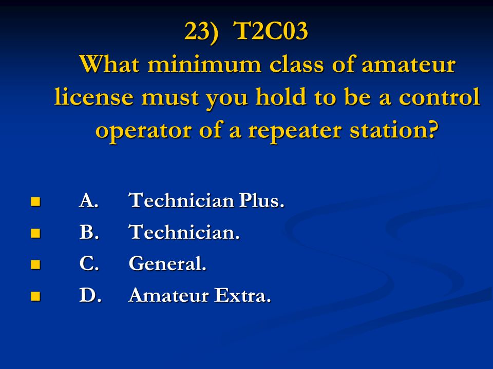 23) T2C03 What minimum class of amateur license must you hold to be a control operator of a repeater station.