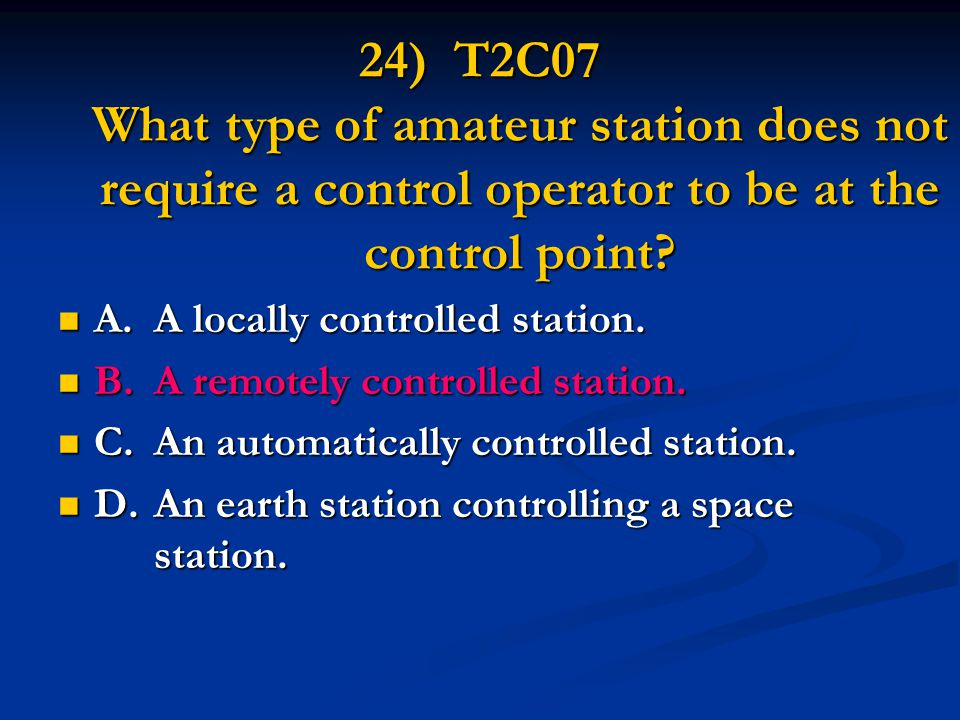 24) T2C07 What type of amateur station does not require a control operator to be at the control point.