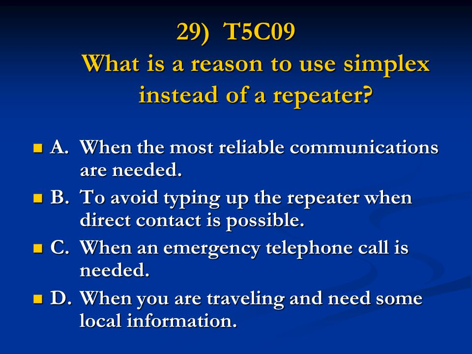 29) T5C09 What is a reason to use simplex instead of a repeater.