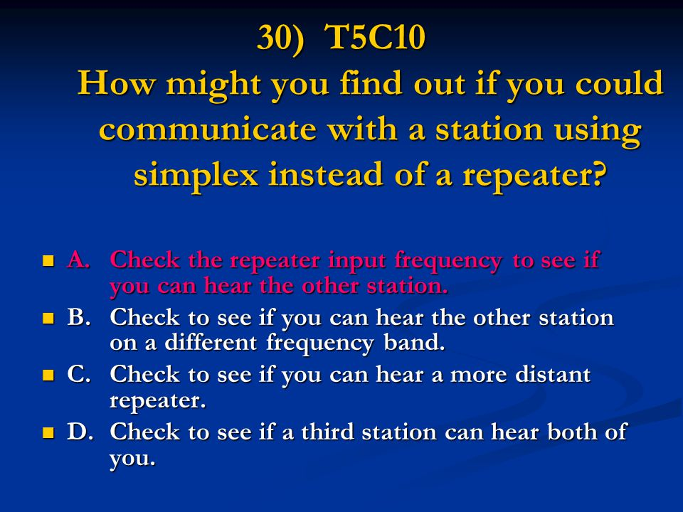 30) T5C10 How might you find out if you could communicate with a station using simplex instead of a repeater.