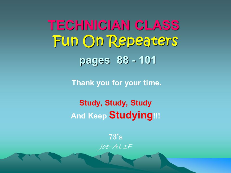 TECHNICIAN CLASS Fun On Repeaters pages 88 - 101 Thank you for your time.