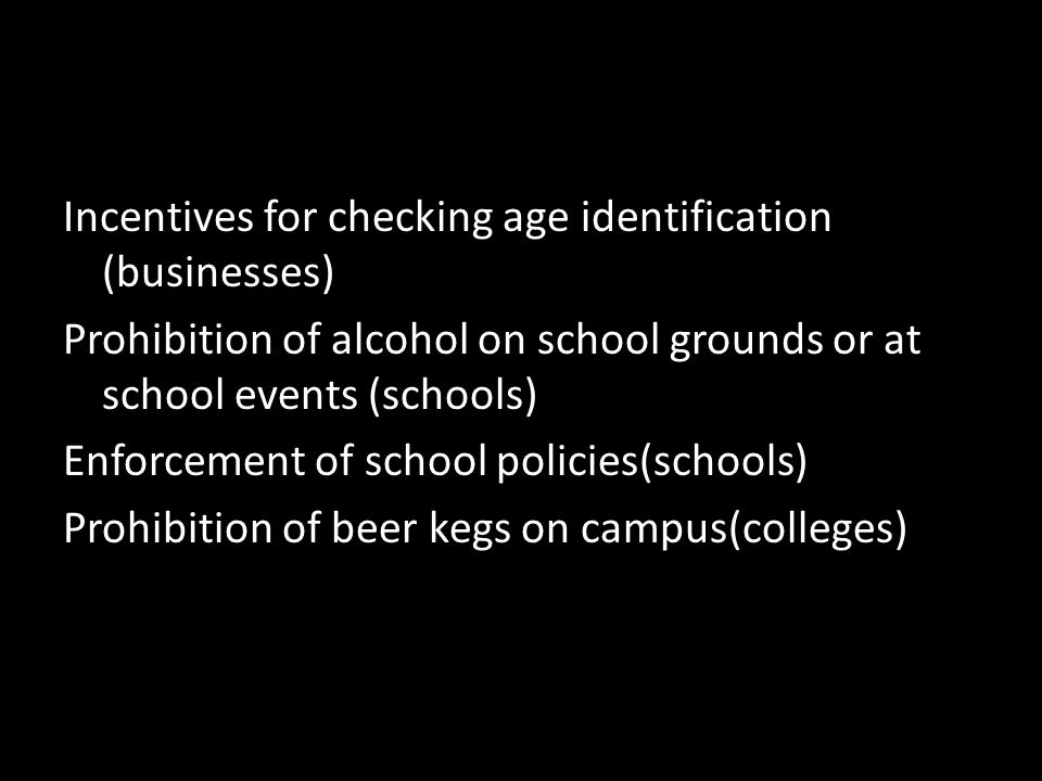 Incentives for checking age identification (businesses) Prohibition of alcohol on school grounds or at school events (schools) Enforcement of school policies(schools) Prohibition of beer kegs on campus(colleges)