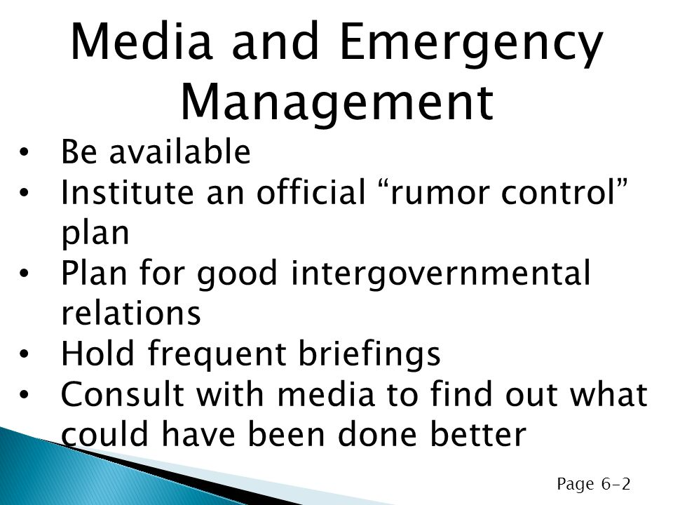 Be available Institute an official rumor control plan Plan for good intergovernmental relations Hold frequent briefings Consult with media to find out what could have been done better Media and Emergency Management Page 6-2