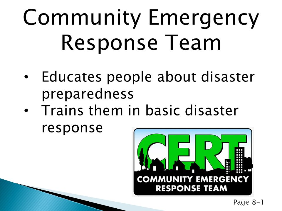 Educates people about disaster preparedness Trains them in basic disaster response Community Emergency Response Team Page 8-1