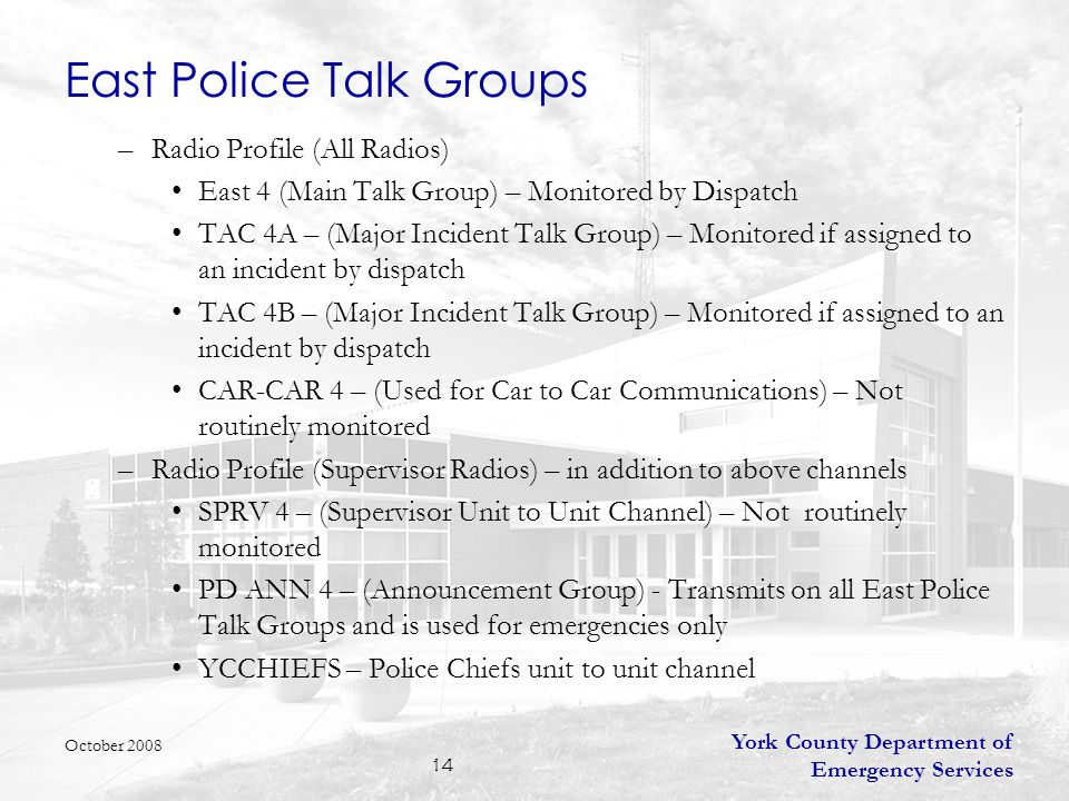 York County Department of Emergency Services 14 East Police Talk Groups –Radio Profile (All Radios) East 4 (Main Talk Group) – Monitored by Dispatch TAC 4A – (Major Incident Talk Group) – Monitored if assigned to an incident by dispatch TAC 4B – (Major Incident Talk Group) – Monitored if assigned to an incident by dispatch CAR-CAR 4 – (Used for Car to Car Communications) – Not routinely monitored –Radio Profile (Supervisor Radios) – in addition to above channels SPRV 4 – (Supervisor Unit to Unit Channel) – Not routinely monitored PD ANN 4 – (Announcement Group) - Transmits on all East Police Talk Groups and is used for emergencies only YCCHIEFS – Police Chiefs unit to unit channel October 2008