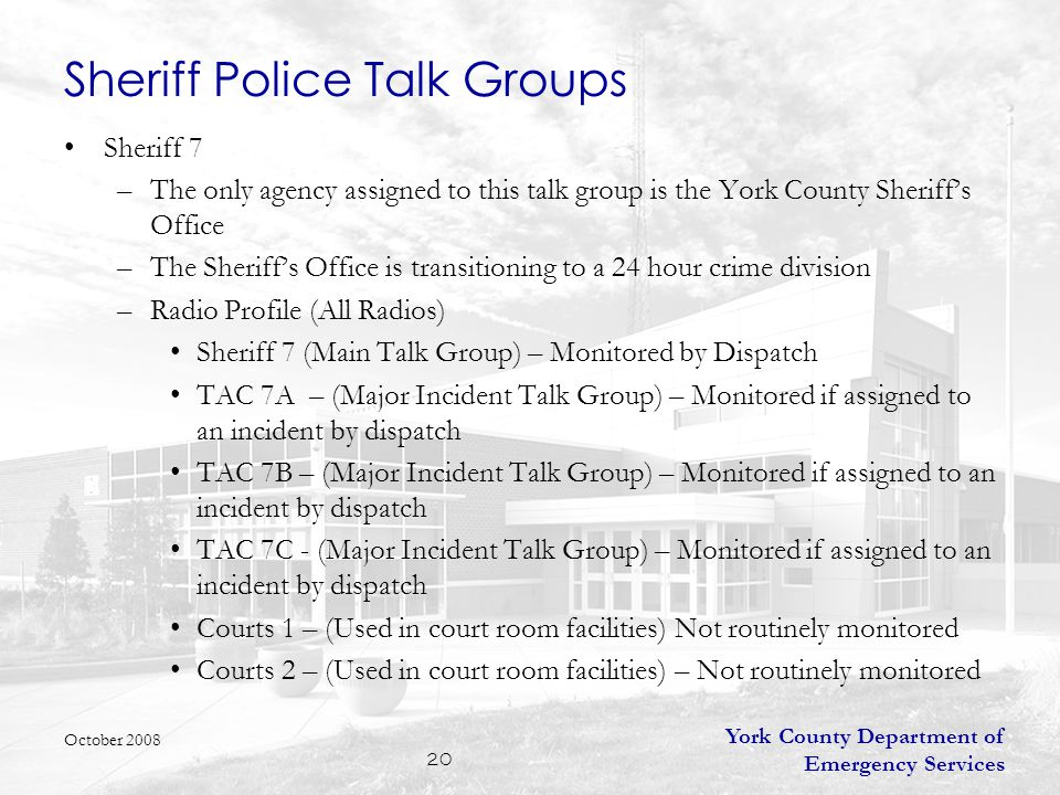 York County Department of Emergency Services 20 Sheriff Police Talk Groups Sheriff 7 –The only agency assigned to this talk group is the York County Sheriff's Office –The Sheriff's Office is transitioning to a 24 hour crime division –Radio Profile (All Radios) Sheriff 7 (Main Talk Group) – Monitored by Dispatch TAC 7A – (Major Incident Talk Group) – Monitored if assigned to an incident by dispatch TAC 7B – (Major Incident Talk Group) – Monitored if assigned to an incident by dispatch TAC 7C - (Major Incident Talk Group) – Monitored if assigned to an incident by dispatch Courts 1 – (Used in court room facilities) Not routinely monitored Courts 2 – (Used in court room facilities) – Not routinely monitored October 2008