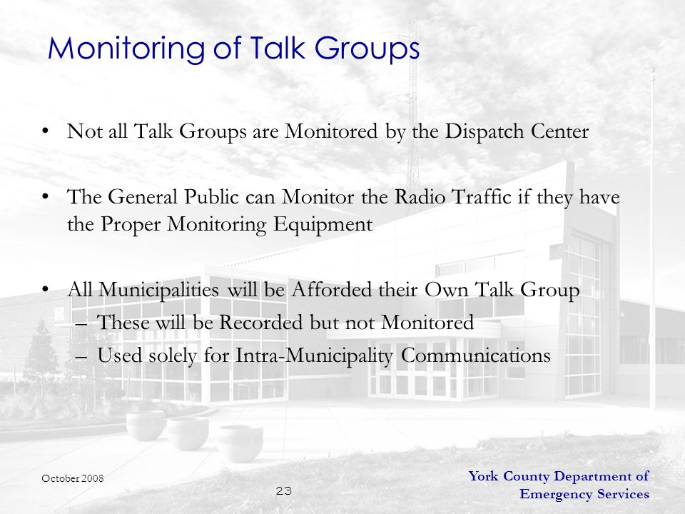 York County Department of Emergency Services 23 Monitoring of Talk Groups Not all Talk Groups are Monitored by the Dispatch Center The General Public can Monitor the Radio Traffic if they have the Proper Monitoring Equipment All Municipalities will be Afforded their Own Talk Group –These will be Recorded but not Monitored –Used solely for Intra-Municipality Communications October 2008