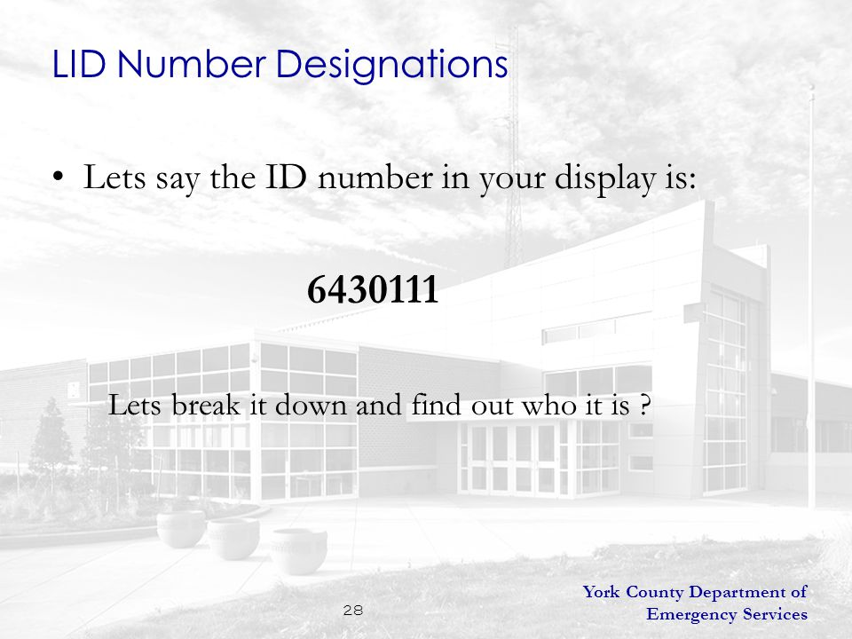 York County Department of Emergency Services 28 Lets say the ID number in your display is: 6430111 Lets break it down and find out who it is .