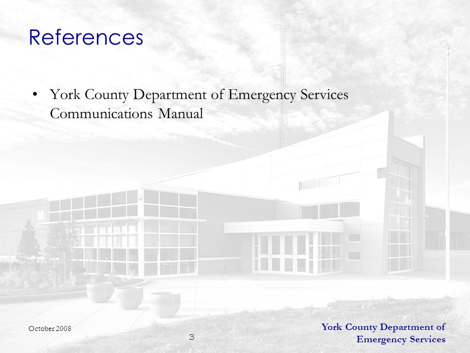 York County Department of Emergency Services 3 References York County Department of Emergency Services Communications Manual October 2008