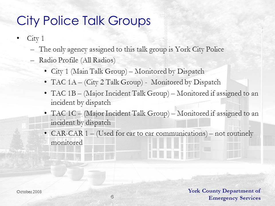 York County Department of Emergency Services 6 City Police Talk Groups City 1 –The only agency assigned to this talk group is York City Police –Radio Profile (All Radios) City 1 (Main Talk Group) – Monitored by Dispatch TAC 1A – (City 2 Talk Group) - Monitored by Dispatch TAC 1B – (Major Incident Talk Group) – Monitored if assigned to an incident by dispatch TAC 1C – (Major Incident Talk Group) – Monitored if assigned to an incident by dispatch CAR-CAR 1 – (Used for car to car communications) – not routinely monitored October 2008
