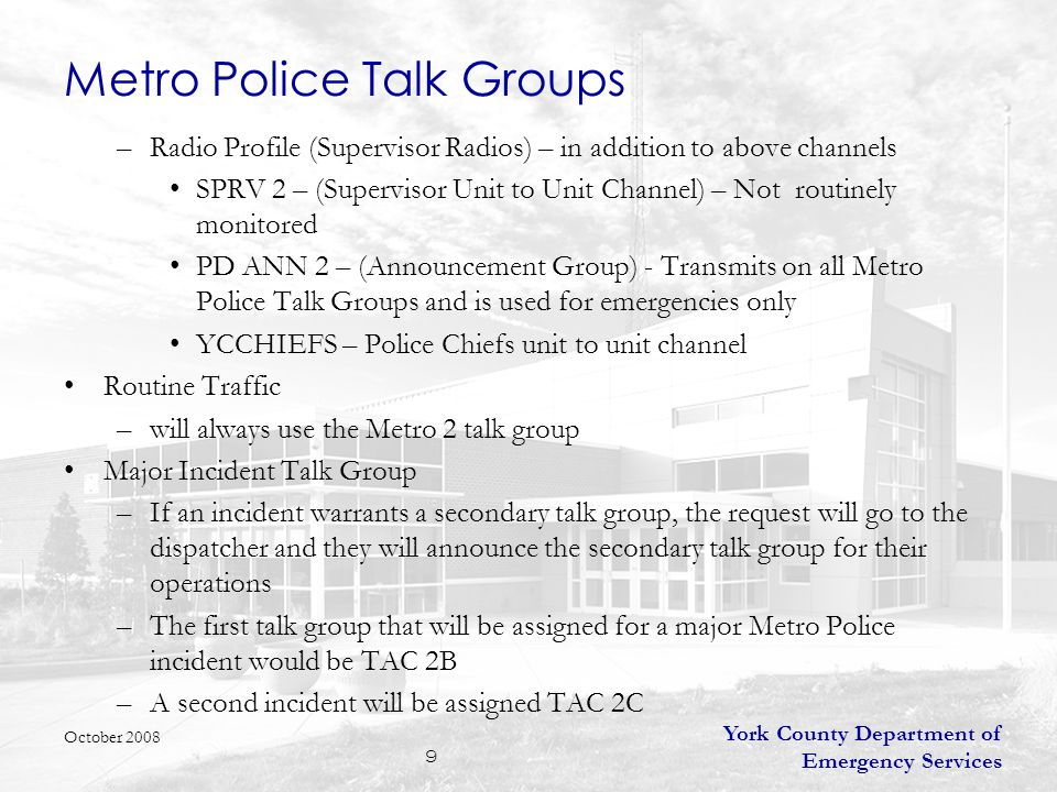 York County Department of Emergency Services 9 Metro Police Talk Groups –Radio Profile (Supervisor Radios) – in addition to above channels SPRV 2 – (Supervisor Unit to Unit Channel) – Not routinely monitored PD ANN 2 – (Announcement Group) - Transmits on all Metro Police Talk Groups and is used for emergencies only YCCHIEFS – Police Chiefs unit to unit channel Routine Traffic –will always use the Metro 2 talk group Major Incident Talk Group –If an incident warrants a secondary talk group, the request will go to the dispatcher and they will announce the secondary talk group for their operations –The first talk group that will be assigned for a major Metro Police incident would be TAC 2B –A second incident will be assigned TAC 2C October 2008