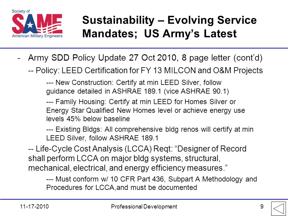 Sustainability – Evolving Service Mandates; US Army's Latest -Army SDD Policy Update 27 Oct 2010, 8 page letter (cont'd) -- Policy: LEED Certification for FY 13 MILCON and O&M Projects --- New Construction: Certify at min LEED Silver, follow guidance detailed in ASHRAE 189.1 (vice ASHRAE 90.1) --- Family Housing: Certify at min LEED for Homes Silver or Energy Star Qualified New Homes level or achieve energy use levels 45% below baseline --- Existing Bldgs: All comprehensive bldg renos will certify at min LEED Silver, follow ASHRAE 189.1 -- Life-Cycle Cost Analysis (LCCA) Reqt: Designer of Record shall perform LCCA on major bldg systems, structural, mechanical, electrical, and energy efficiency measures. --- Must conform w/ 10 CFR Part 436, Subpart A Methodology and Procedures for LCCA,and must be documented 11-17-2010Professional Development9