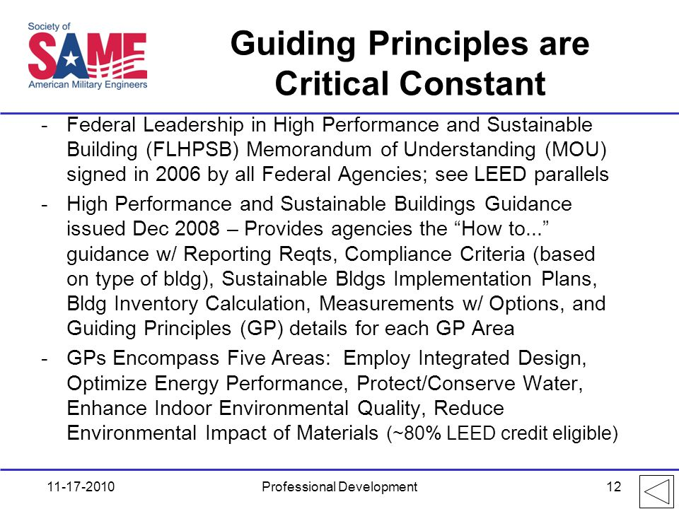 Guiding Principles are Critical Constant -Federal Leadership in High Performance and Sustainable Building (FLHPSB) Memorandum of Understanding (MOU) signed in 2006 by all Federal Agencies; see LEED parallels -High Performance and Sustainable Buildings Guidance issued Dec 2008 – Provides agencies the How to... guidance w/ Reporting Reqts, Compliance Criteria (based on type of bldg), Sustainable Bldgs Implementation Plans, Bldg Inventory Calculation, Measurements w/ Options, and Guiding Principles (GP) details for each GP Area -GPs Encompass Five Areas: Employ Integrated Design, Optimize Energy Performance, Protect/Conserve Water, Enhance Indoor Environmental Quality, Reduce Environmental Impact of Materials (~80% LEED credit eligible) 11-17-2010Professional Development12