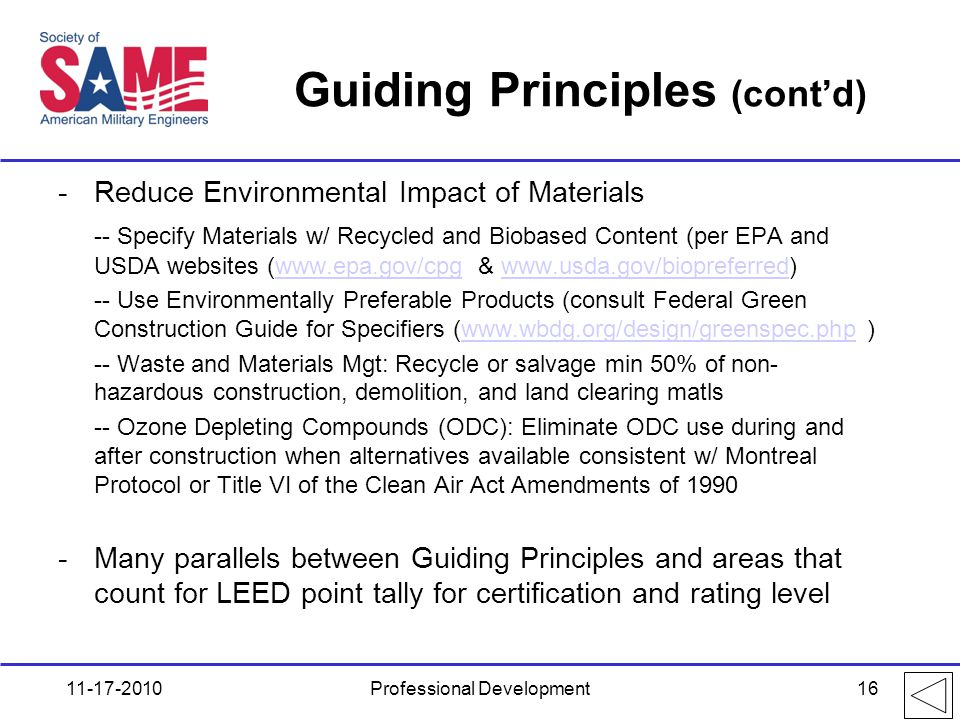 Guiding Principles (cont'd) -Reduce Environmental Impact of Materials -- Specify Materials w/ Recycled and Biobased Content (per EPA and USDA websites (www.epa.gov/cpg & www.usda.gov/biopreferred)www.epa.gov/cpgwww.usda.gov/biopreferred -- Use Environmentally Preferable Products (consult Federal Green Construction Guide for Specifiers (www.wbdg.org/design/greenspec.php )www.wbdg.org/design/greenspec.php -- Waste and Materials Mgt: Recycle or salvage min 50% of non- hazardous construction, demolition, and land clearing matls -- Ozone Depleting Compounds (ODC): Eliminate ODC use during and after construction when alternatives available consistent w/ Montreal Protocol or Title VI of the Clean Air Act Amendments of 1990 -Many parallels between Guiding Principles and areas that count for LEED point tally for certification and rating level 11-17-2010Professional Development16