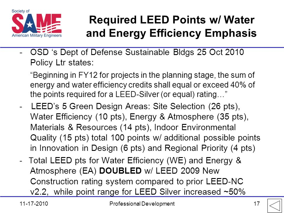 Required LEED Points w/ Water and Energy Efficiency Emphasis -OSD 's Dept of Defense Sustainable Bldgs 25 Oct 2010 Policy Ltr states: Beginning in FY12 for projects in the planning stage, the sum of energy and water efficiency credits shall equal or exceed 40% of the points required for a LEED-Silver (or equal) rating… - LEED's 5 Green Design Areas: Site Selection (26 pts), Water Efficiency (10 pts), Energy & Atmosphere (35 pts), Materials & Resources (14 pts), Indoor Environmental Quality (15 pts) total 100 points w/ additional possible points in Innovation in Design (6 pts) and Regional Priority (4 pts) - T otal LEED pts for Water Efficiency (WE) and Energy & Atmosphere (EA) DOUBLED w/ LEED 2009 New Construction rating system compared to prior LEED-NC v2.2, while point range for LEED Silver increased ~50% 11-17-2010Professional Development17