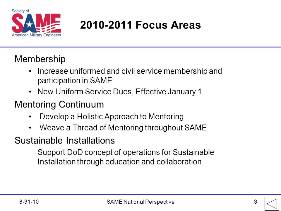 2010-2011 Focus Areas Membership Increase uniformed and civil service membership and participation in SAME New Uniform Service Dues, Effective January 1 Mentoring Continuum Develop a Holistic Approach to Mentoring Weave a Thread of Mentoring throughout SAME Sustainable Installations –Support DoD concept of operations for Sustainable Installation through education and collaboration 8-31-10SAME National Perspective3