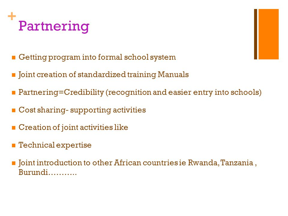 + Partnering Getting program into formal school system Joint creation of standardized training Manuals Partnering=Credibility (recognition and easier entry into schools) Cost sharing- supporting activities Creation of joint activities like Technical expertise Joint introduction to other African countries ie Rwanda, Tanzania, Burundi………..