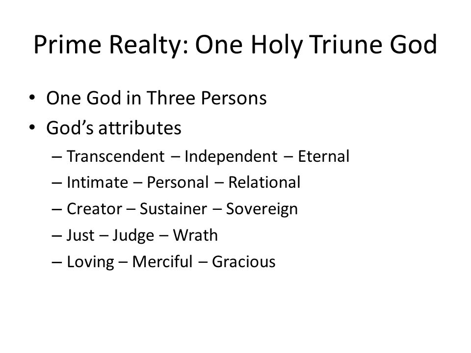 Prime Realty: One Holy Triune God One God in Three Persons God's attributes – Transcendent – Independent – Eternal – Intimate – Personal – Relational – Creator – Sustainer – Sovereign – Just – Judge – Wrath – Loving – Merciful – Gracious
