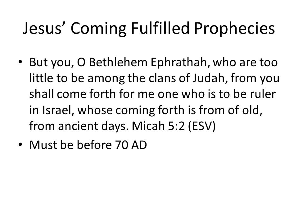 Jesus' Coming Fulfilled Prophecies But you, O Bethlehem Ephrathah, who are too little to be among the clans of Judah, from you shall come forth for me one who is to be ruler in Israel, whose coming forth is from of old, from ancient days.