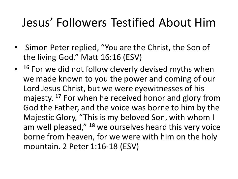 Jesus' Followers Testified About Him Simon Peter replied, You are the Christ, the Son of the living God. Matt 16:16 (ESV) 16 For we did not follow cleverly devised myths when we made known to you the power and coming of our Lord Jesus Christ, but we were eyewitnesses of his majesty.