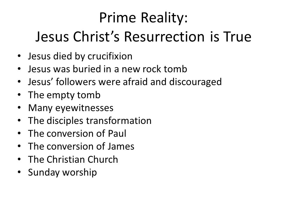 Prime Reality: Jesus Christ's Resurrection is True Jesus died by crucifixion Jesus was buried in a new rock tomb Jesus' followers were afraid and discouraged The empty tomb Many eyewitnesses The disciples transformation The conversion of Paul The conversion of James The Christian Church Sunday worship