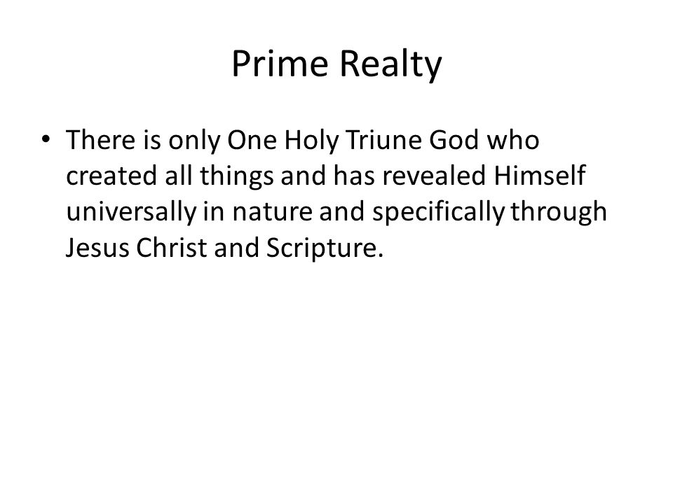 Prime Realty There is only One Holy Triune God who created all things and has revealed Himself universally in nature and specifically through Jesus Christ and Scripture.