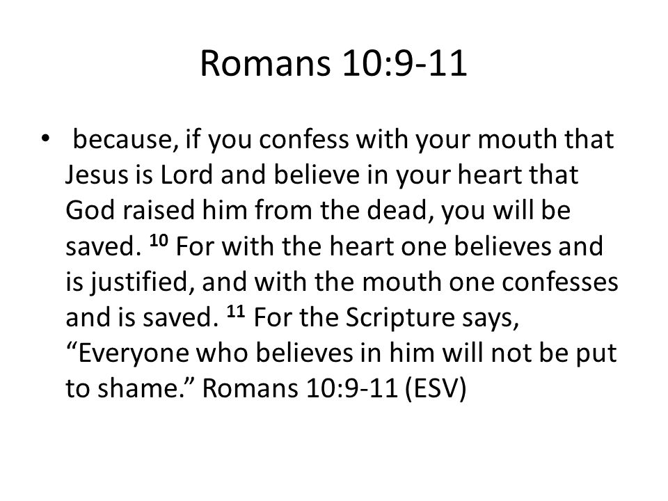 Romans 10:9-11 because, if you confess with your mouth that Jesus is Lord and believe in your heart that God raised him from the dead, you will be saved.