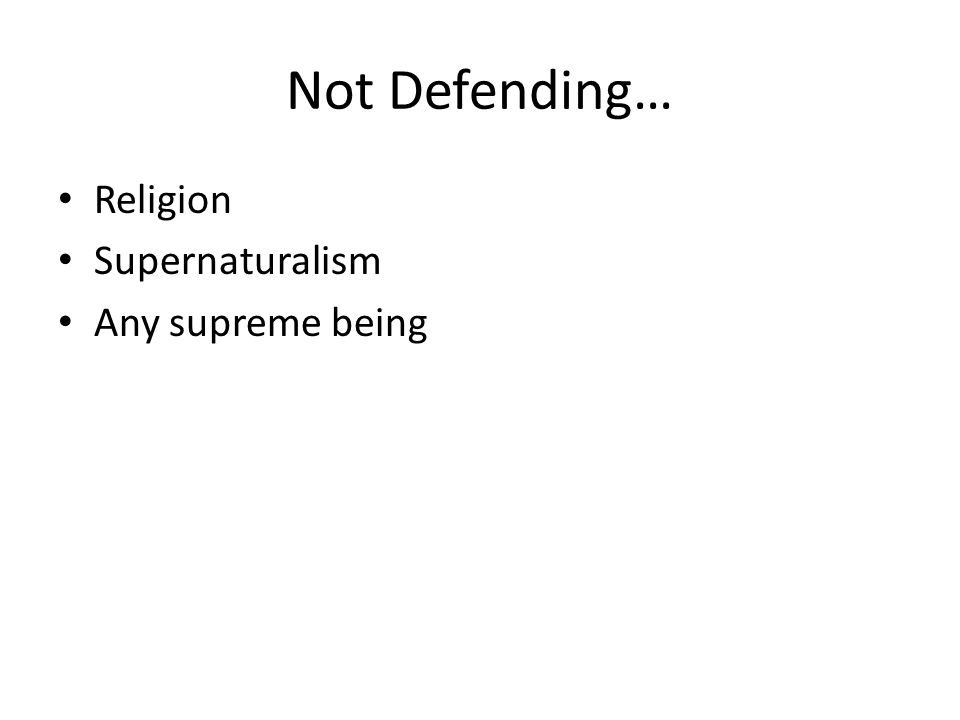 Not Defending… Religion Supernaturalism Any supreme being