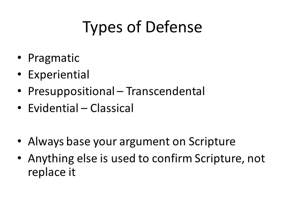 Types of Defense Pragmatic Experiential Presuppositional – Transcendental Evidential – Classical Always base your argument on Scripture Anything else is used to confirm Scripture, not replace it
