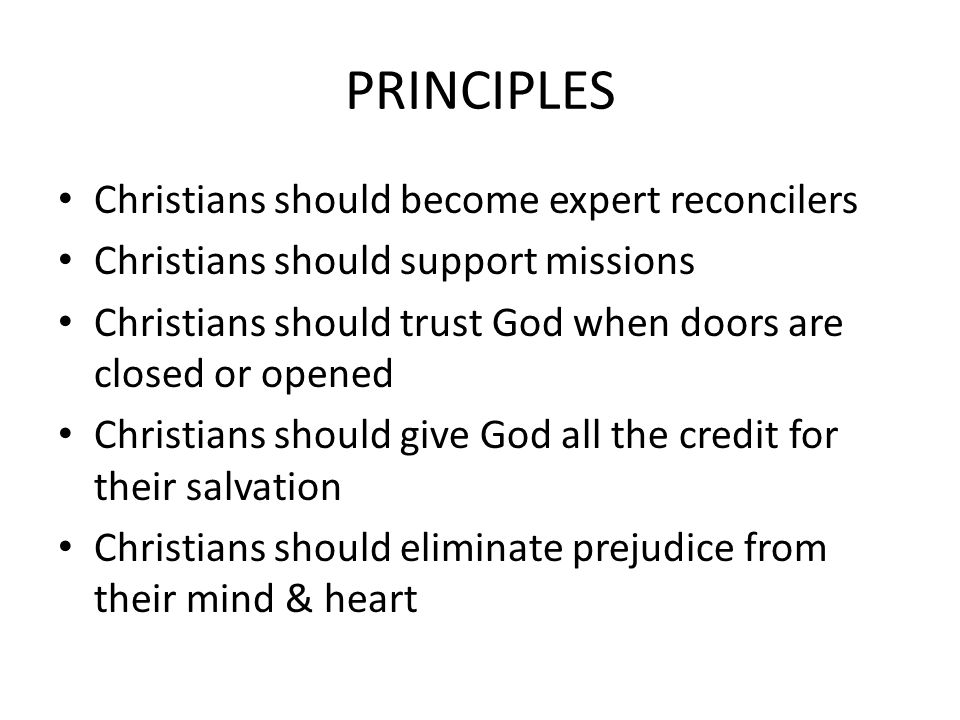 PRINCIPLES Christians should become expert reconcilers Christians should support missions Christians should trust God when doors are closed or opened Christians should give God all the credit for their salvation Christians should eliminate prejudice from their mind & heart