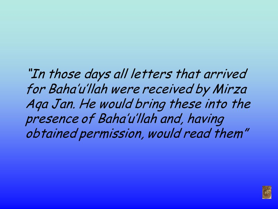 In those days all letters that arrived for Baha'u'llah were received by Mirza Aqa Jan.