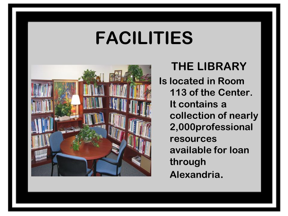 FACILITIES THE LIBRARY Is located in Room 113 of the Center.