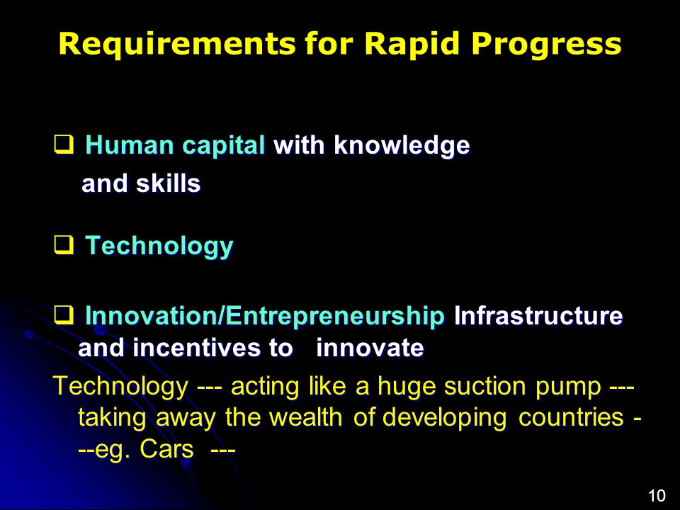 Requirements for Rapid Progress  Human capital with knowledge and skills and skills  Technology  Technology  Innovation/Entrepreneurship Infrastructure and incentives to innovate Technology --- acting like a huge suction pump --- taking away the wealth of developing countries - --eg.