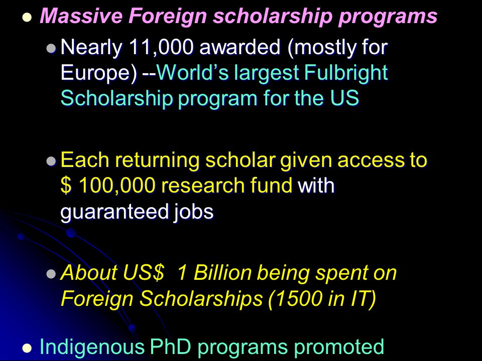 Massive Foreign scholarship programs Nearly 11,000 awarded (mostly for Europe) --World's largest Fulbright Scholarship program for the US Nearly 11,000 awarded (mostly for Europe) --World's largest Fulbright Scholarship program for the US Each returning scholar given access to $ 100,000 research fund with guaranteed jobs Each returning scholar given access to $ 100,000 research fund with guaranteed jobs About US$ 1 Billion being spent on Foreign Scholarships (1500 in IT) Indigenous PhD programs promoted