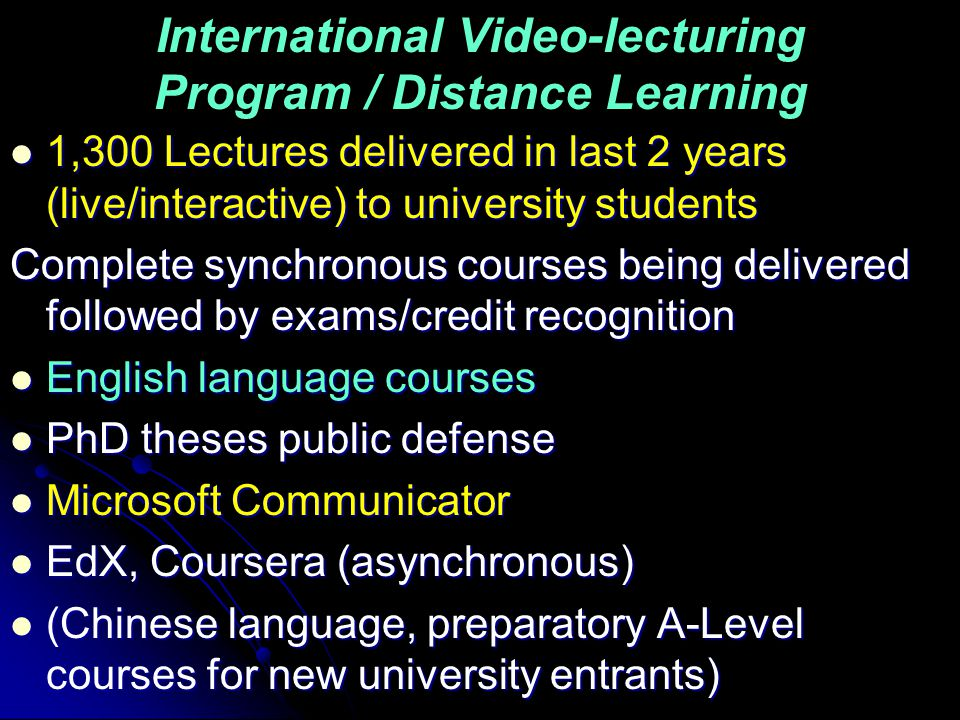 International Video-lecturing Program / Distance Learning 1,300 Lectures delivered in last 2 years (live/interactive) to university students 1,300 Lectures delivered in last 2 years (live/interactive) to university students Complete synchronous courses being delivered followed by exams/credit recognition English language courses English language courses PhD theses public defense PhD theses public defense Microsoft Communicator Microsoft Communicator EdX, Coursera (asynchronous) EdX, Coursera (asynchronous) (Chinese language, preparatory A-Level courses for new university entrants) (Chinese language, preparatory A-Level courses for new university entrants)