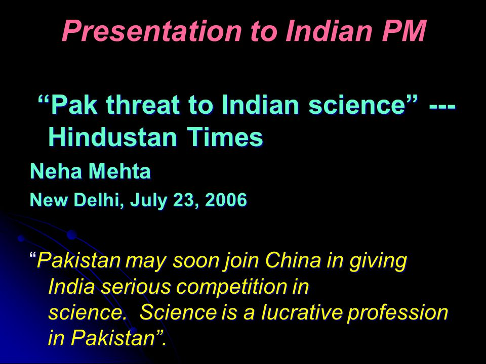 Presentation to Indian PM Pak threat to Indian science --- Hindustan Times Pak threat to Indian science --- Hindustan Times Neha Mehta New Delhi, July 23, 2006 Pakistan may soon join China in giving India serious competition in science.