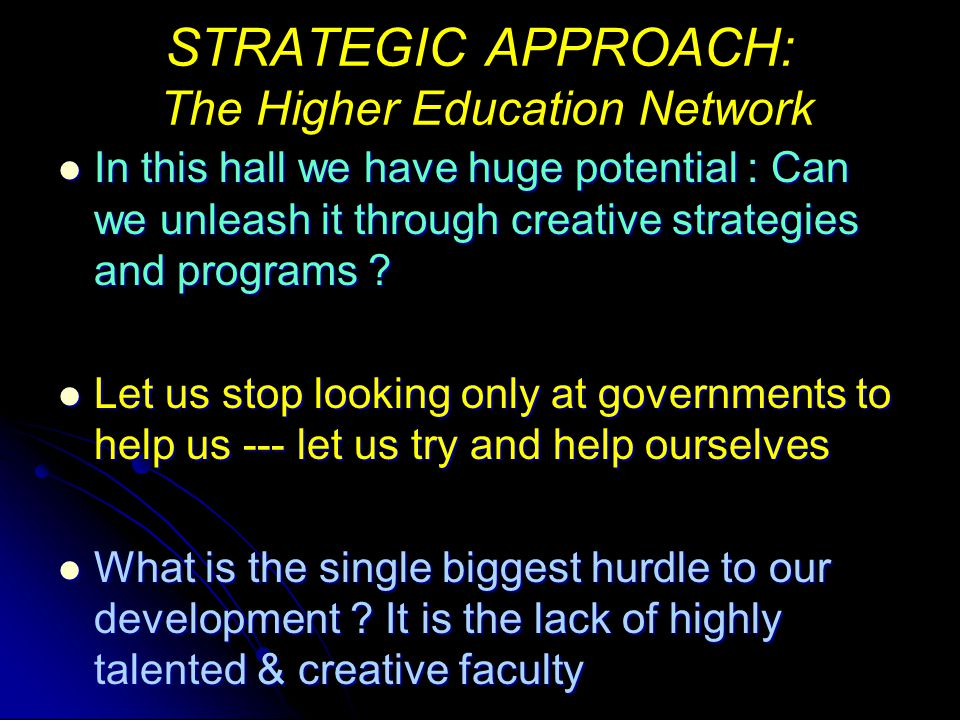 STRATEGIC APPROACH: The Higher Education Network In this hall we have huge potential : Can we unleash it through creative strategies and programs .